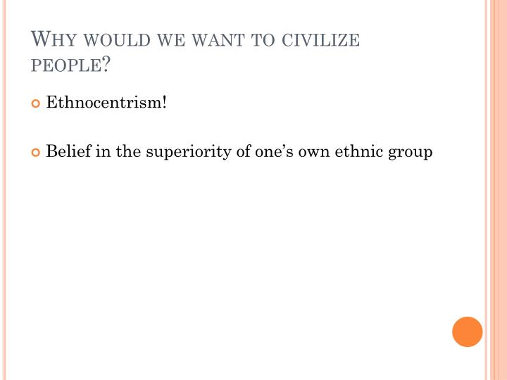 Why would we want to civilize people?