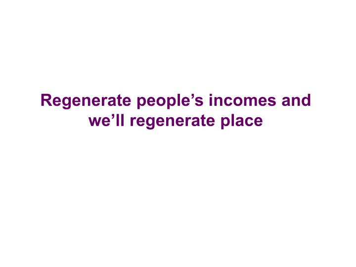 Regenerate people's incomes and we'll regenerate place