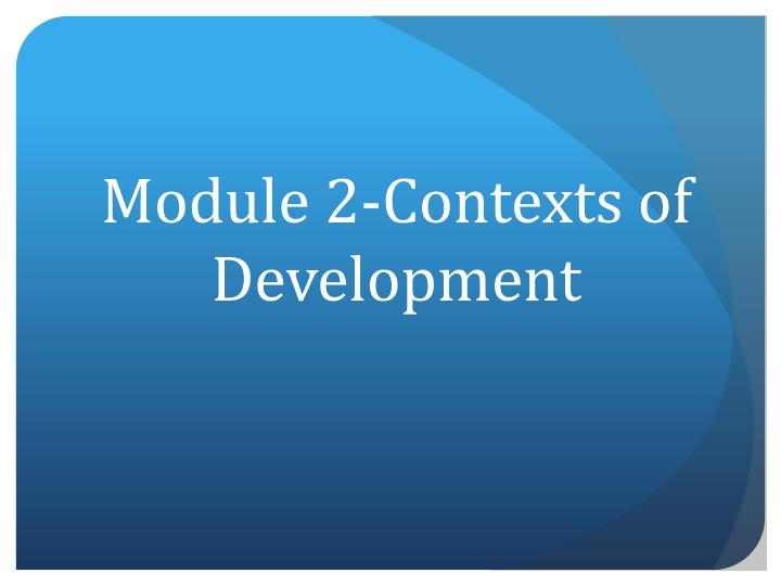 Module 2-Contexts of Development