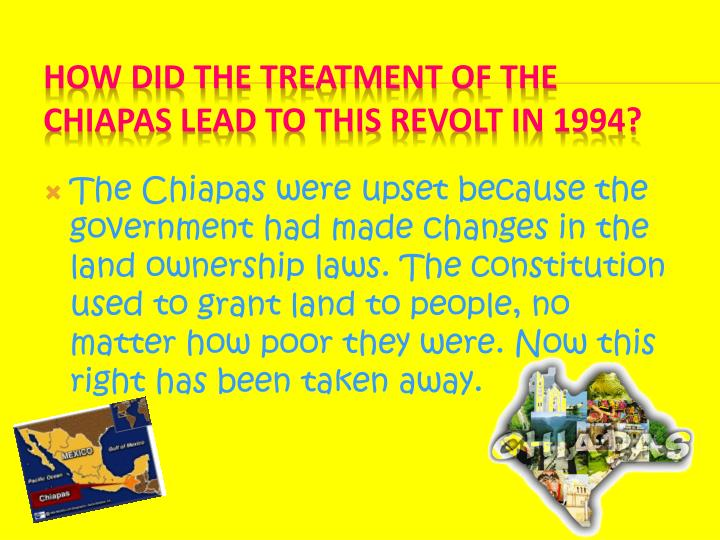 The Chiapas were upset because the government had made changes in the land ownership laws. The