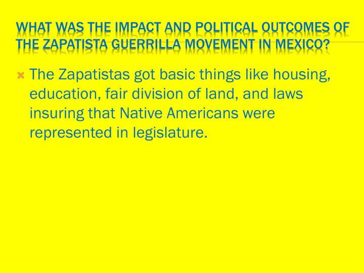 The Zapatistas got basic things like housing, education, fair division of land, and laws insuring that Native Americans were represented in legislature.