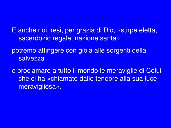 E anche noi, resi, per grazia di Dio, «stirpe eletta, sacerdozio regale, nazione santa»,