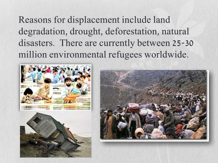 Reasons for displacement include land degradation, drought, deforestation, natural disasters.  There are currently between 25-30 million environmental refugees worldwide.