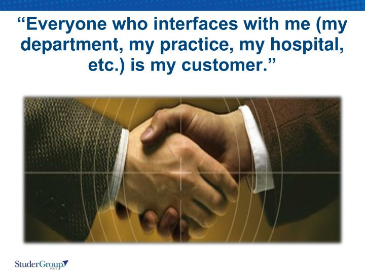 """Everyone who interfaces with me (my department, my practice, my hospital, etc.) is my customer."""