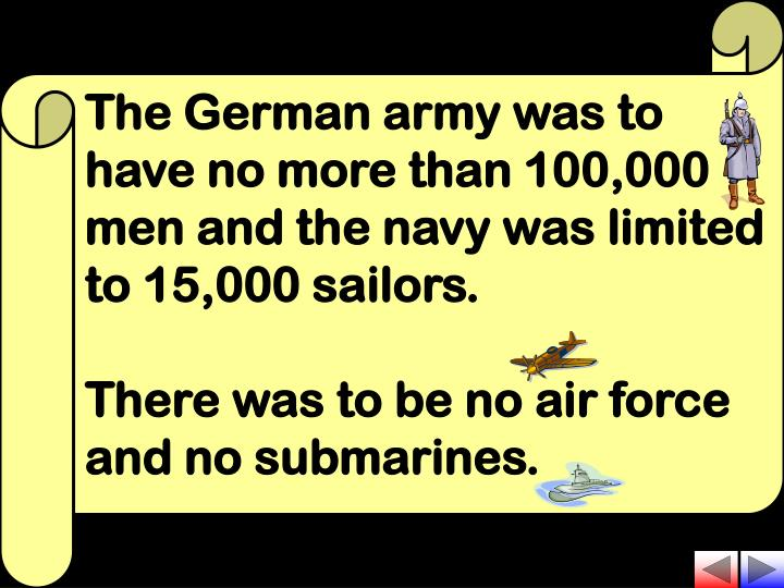 The German army was to have no more than 100,000 men and the navy was limited to 15,000 sailors.