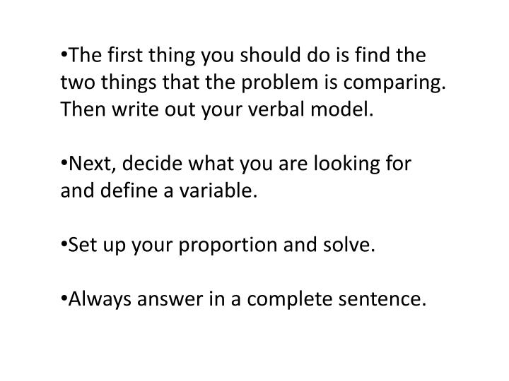 The first thing you should do is find the two things that the problem is comparing. Then write out your verbal model.