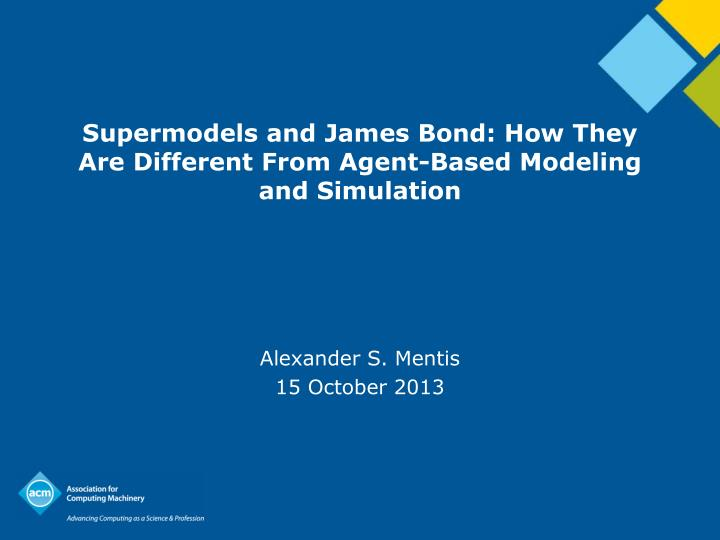 Supermodels and james bond how they are different from agent based modeling and simulation