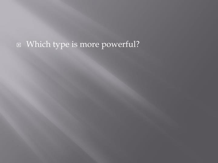 Which type is more powerful?