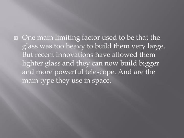 One main limiting factor used to be that the glass was too heavy to build them very large. But recent innovations have allowed them