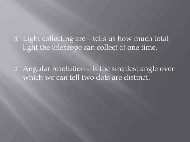 Light collecting are – tells us how much total light the telescope can collect at one time.