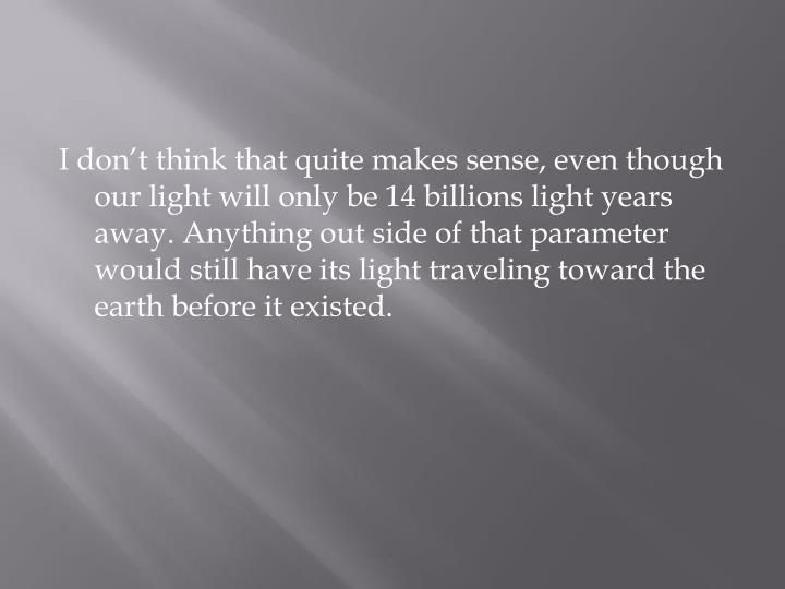 I don't think that quite makes sense, even though our light will only be 14 billions light years away. Anything out side of that