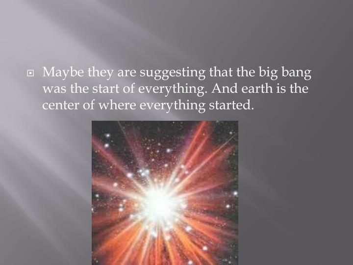 Maybe they are suggesting that the big bang was the start of everything. And earth is the center of where everything started.