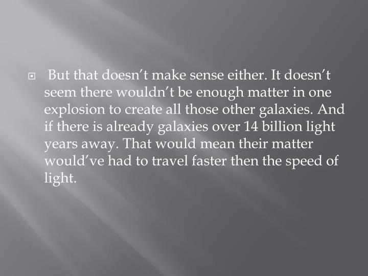 But that doesn't make sense either. It doesn't seem there wouldn't be enough matter in one explosion to create all those other galaxies. And if there is already galaxies over 14 billion light years away. That would mean their matter would've had to travel faster then the speed of light.