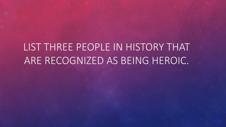 List three people in history that are recognized as being heroic