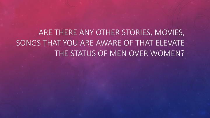Are there any other stories, movies, songs that you are aware of that elevate the status of men over women?