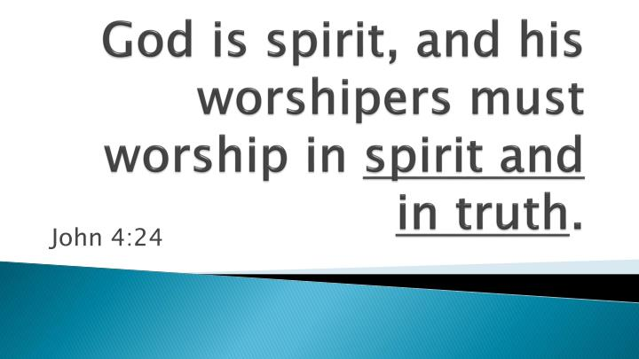 God is spirit and his worshipers must worship in spirit and in truth