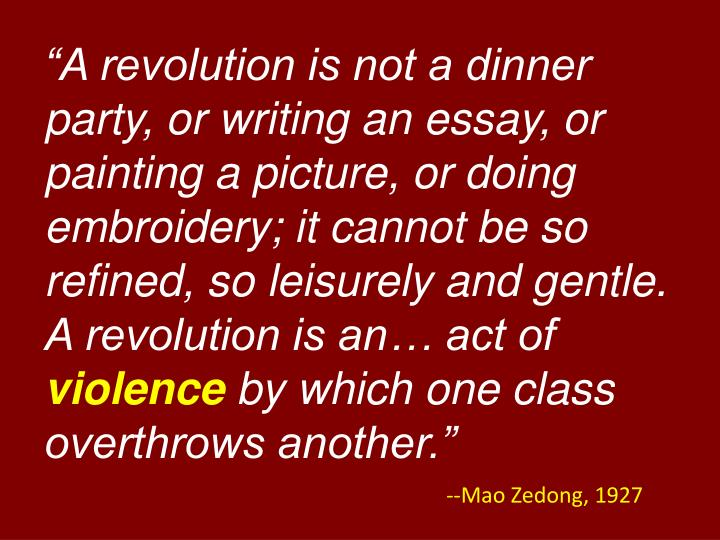 """""""A revolution is not a dinner party, or writing an essay, or painting a picture, or doing embroidery; it cannot be so refined, so leisurely and gentle.  A revolution is an… act of"""