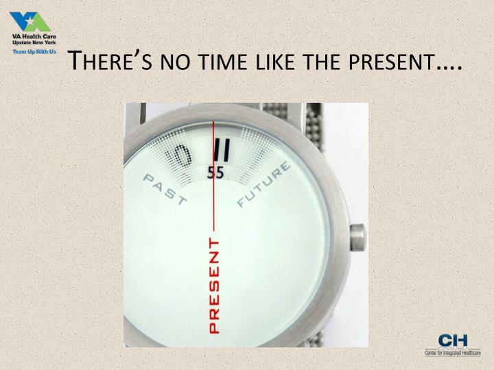 There's no time like the present….