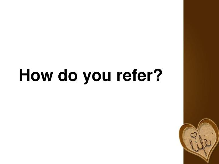 How do you refer?