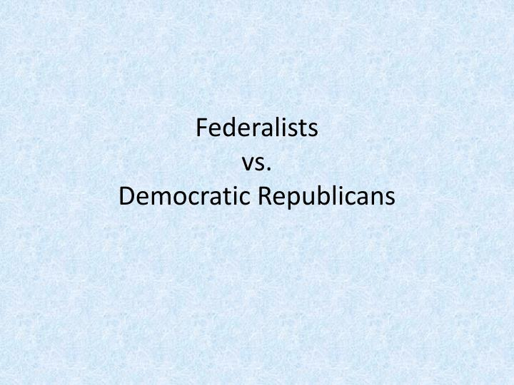 federalists vs democratic republicans The jeffersonian republican party, better known as the democratic-republican party, is an ancestor of the modern democratic party it evolved in the 1790s during the early days of george washington's presidency washington had been unanimously chosen president in 1789 and had a broad base of support.