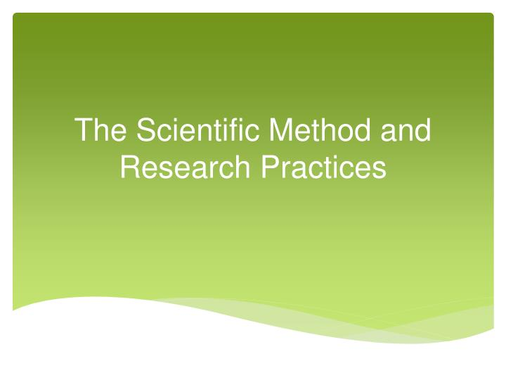 The scientific method and research practices