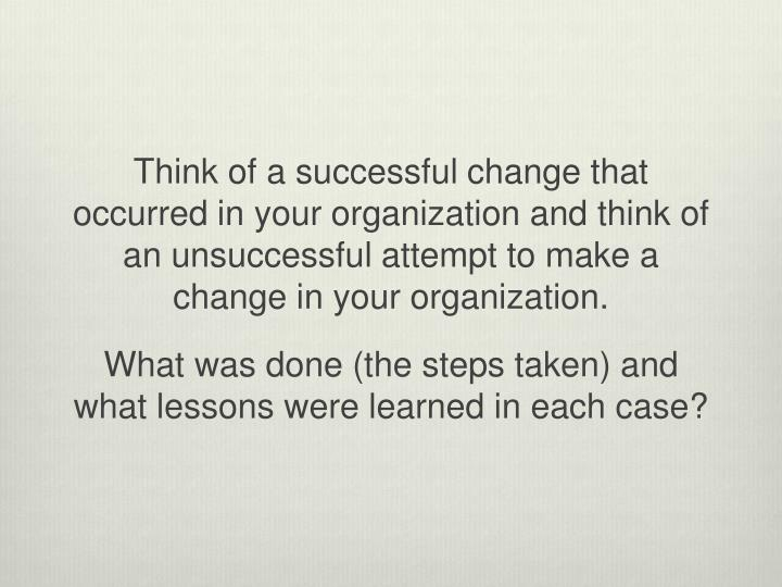 Think of a successful change that occurred in your organization and think of an unsuccessful attempt to make a change in your organization.