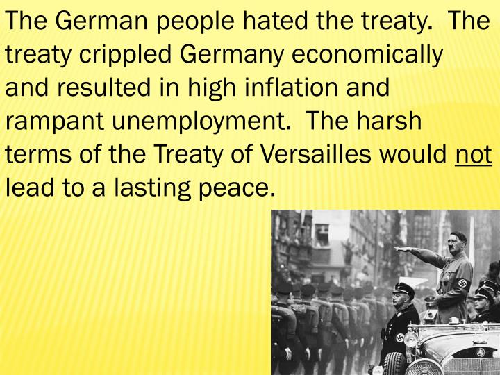 The German people hated the treaty.  The treaty crippled Germany economically and resulted in high inflation and rampant unemployment.  The harsh terms of the Treaty of Versailles would