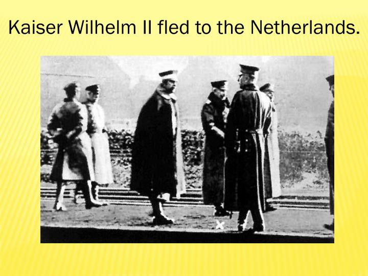 Kaiser Wilhelm II fled to the Netherlands.