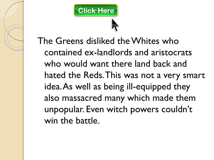 The Greens disliked the Whites who contained ex-landlords and aristocrats who would want there land back and hated the Reds. This was not a very smart idea. As well as being ill-equipped they also massacred many which made them unpopular. Even witch powers couldn't win the battle.