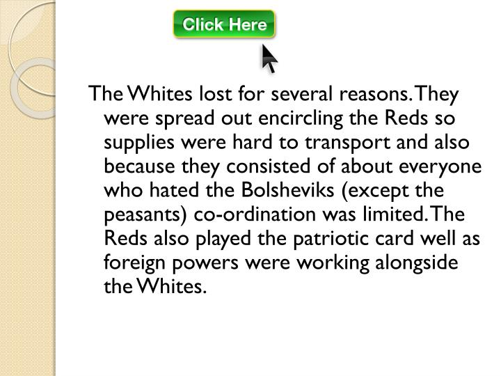 The Whites lost for several reasons. They were spread out encircling the Reds so supplies were hard to transport and also because they consisted of about everyone who hated the Bolsheviks (except the peasants) co-ordination was limited. The Reds also played the patriotic card well as foreign powers were working alongside the Whites.