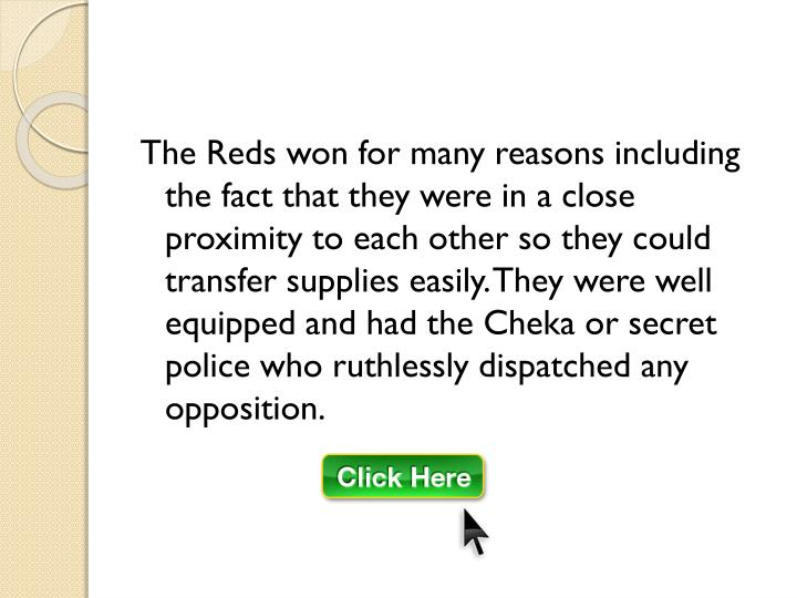 The Reds won for many reasons including the fact that they were in a close proximity to each other so they could transfer supplies easily. They were well equipped and had the Cheka or secret police who ruthlessly dispatched any opposition.
