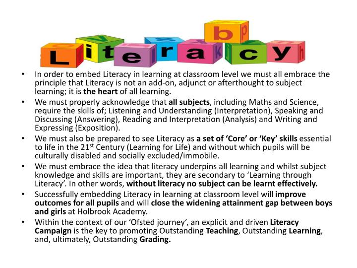 In order to embed Literacy in learning at classroom level we must all embrace the principle that Literacy is not an add-on, adjunct or afterthought to subject learning; it is
