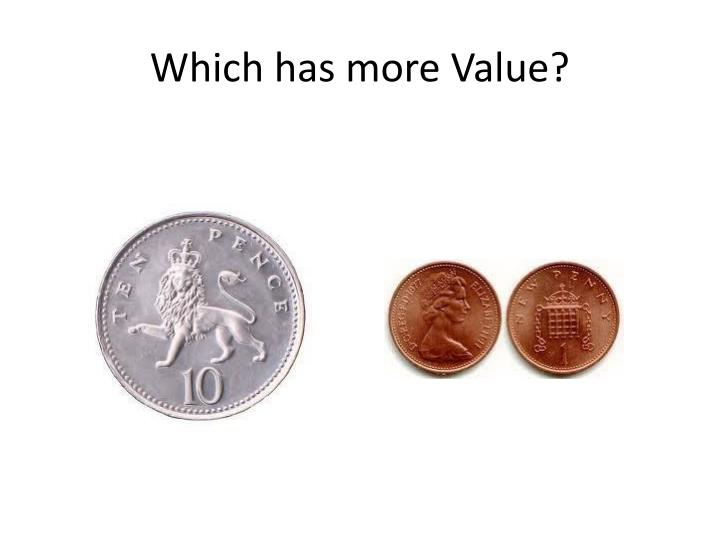 Which has more value