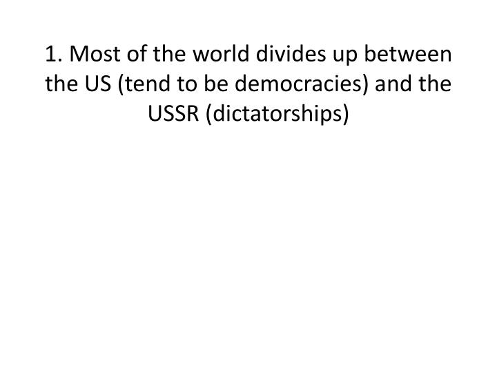 1. Most of the world divides up between the US (tend to be democracies) and the USSR (dictatorships)