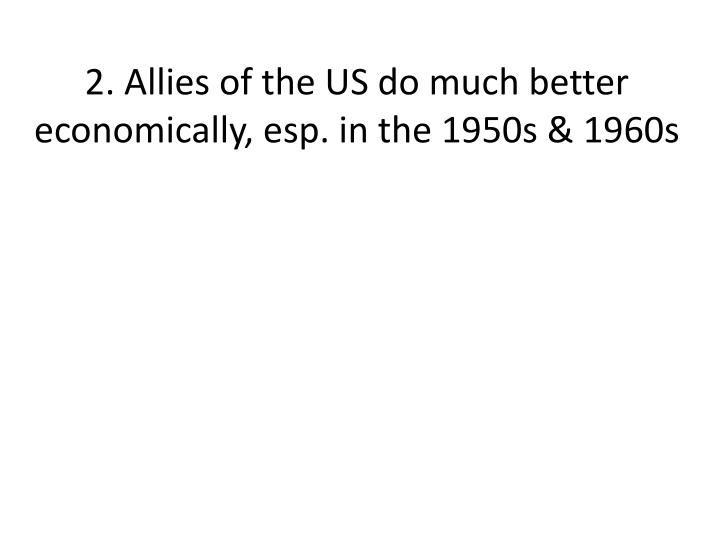 2. Allies of the US do much better economically, esp. in the 1950s & 1960s