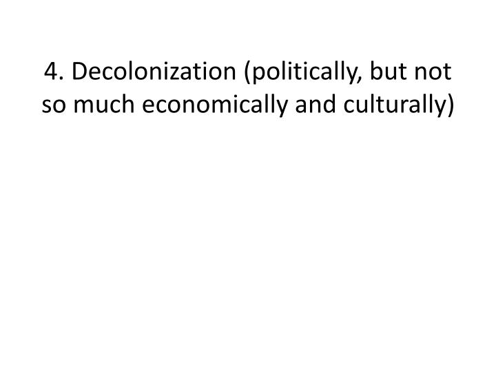 4. Decolonization (politically, but not so much economically and culturally)