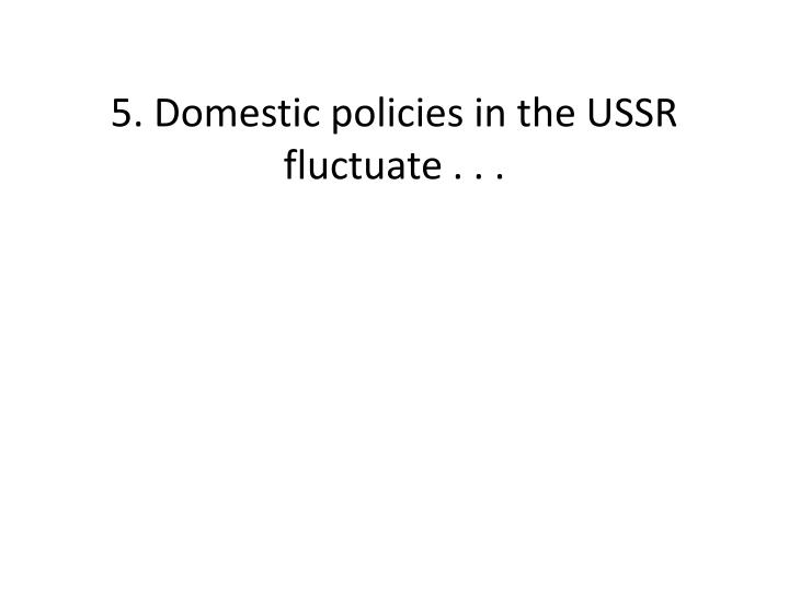 5. Domestic policies in the USSR fluctuate . . .