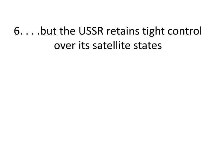 6. . . .but the USSR retains tight control over its satellite states