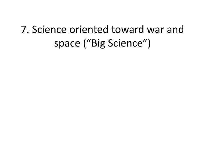 "7. Science oriented toward war and space (""Big Science"")"