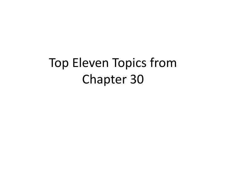 Top eleven topics from chapter 30