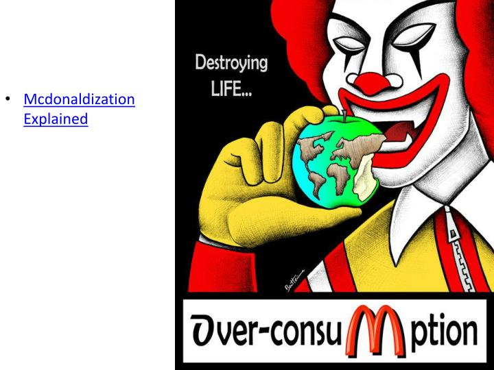 "mcdonalization thesis This section of the wiki will deal with ritzer's concept of ""mcdonaldization"" as it is presented in his book globalization – the essentials drawing on weber idea of rationalization, ritzer contends that by the end of the 20th century the principles of fast food restaurants have come to be exported to many."