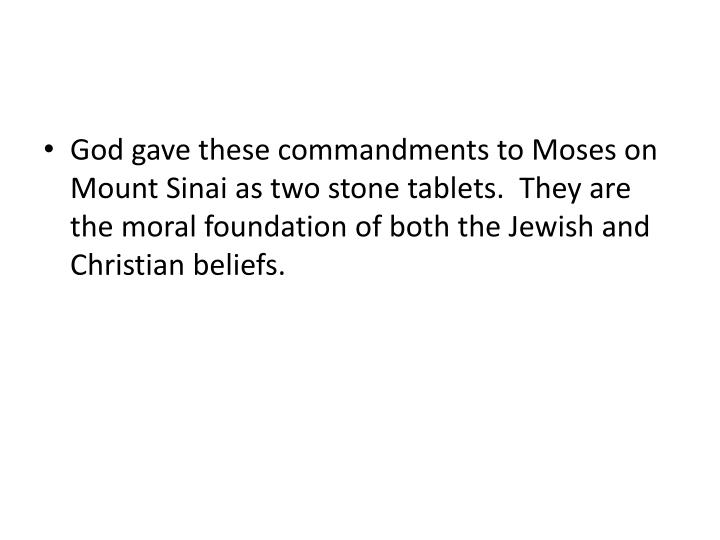 God gave these commandments to Moses on Mount Sinai as two stone tablets.  They are the moral founda...
