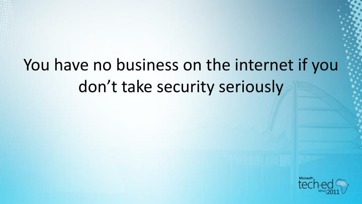 You have no business on the internet if you don't take security seriously