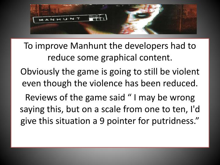 To improve Manhunt the developers had to reduce some graphical content.