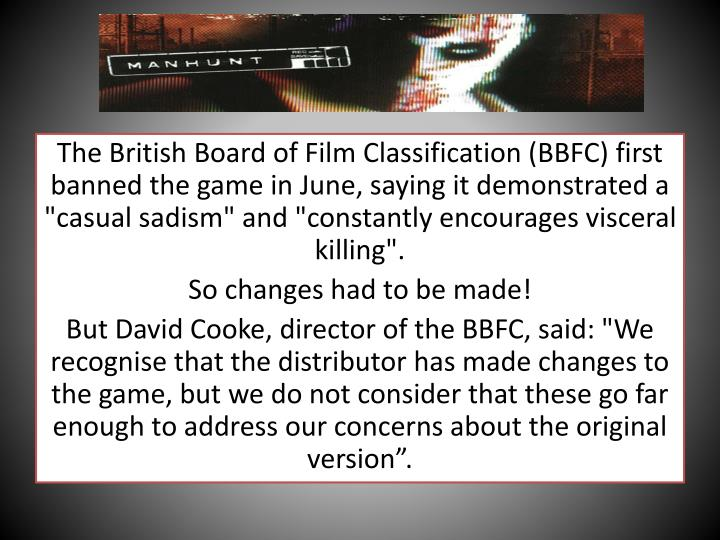 "The British Board of Film Classification (BBFC) first banned the game in June, saying it demonstrated a ""casual sadism"" and ""constantly encourages visceral killing""."