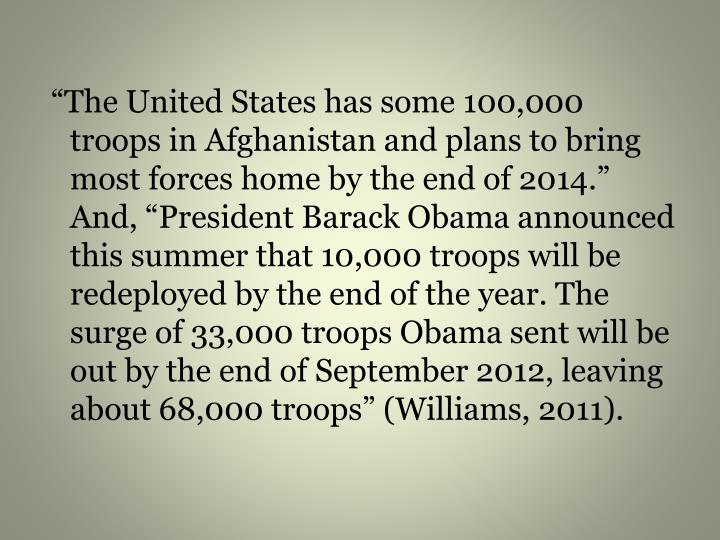 """The United States has some 100,000 troops in Afghanistan and plans to bring most forces home by the end of 2014."" And, ""President Barack Obama announced this summer that 10,000 troops will be redeployed by the end of the year. The surge of 33,000 troops Obama sent will be out by the end of September 2012, leaving about 68,000 troops"" (Williams, 2011)."