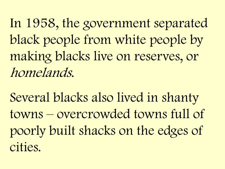 In 1958, the government separated black people from white people by making blacks live on reserves, or