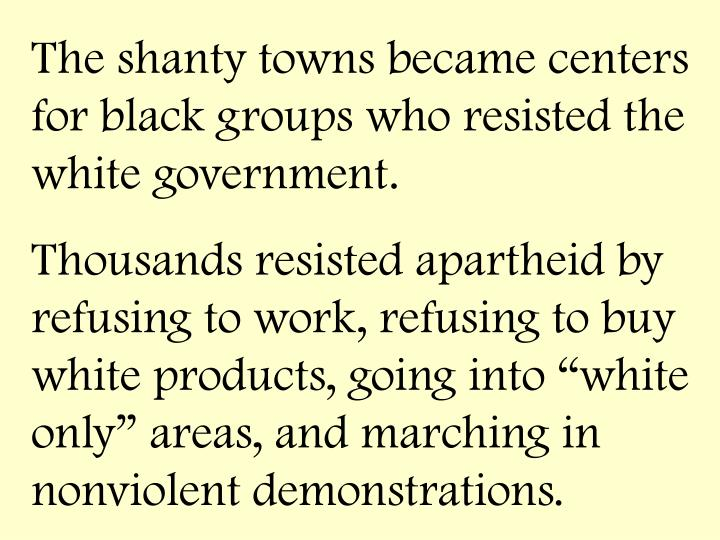 The shanty towns became centers for black groups who resisted the white government.