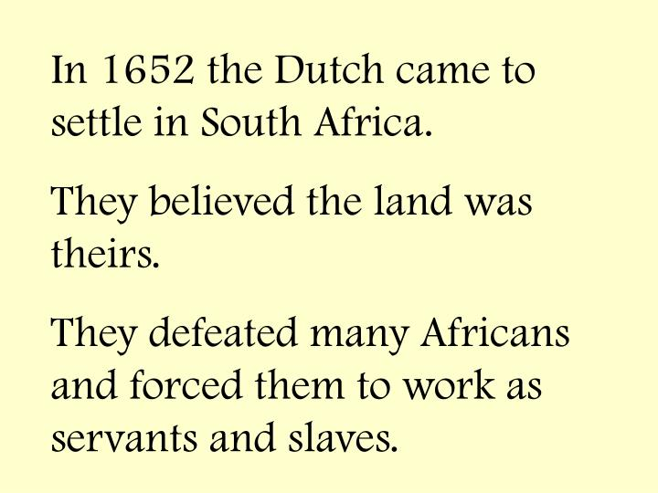 In 1652 the Dutch came to settle in South Africa.