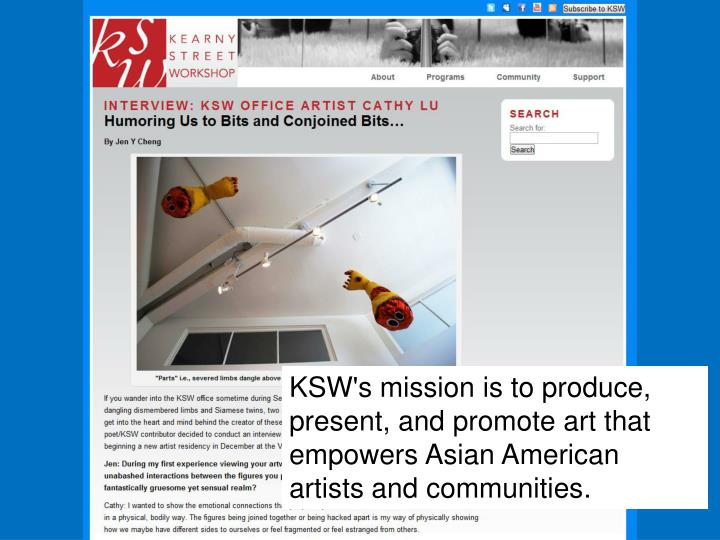 KSW's mission is to produce, present, and promote art that empowers Asian American artists and communities